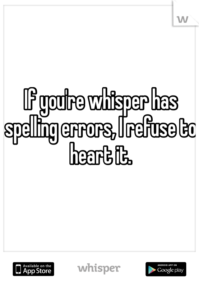 If you're whisper has spelling errors, I refuse to heart it.