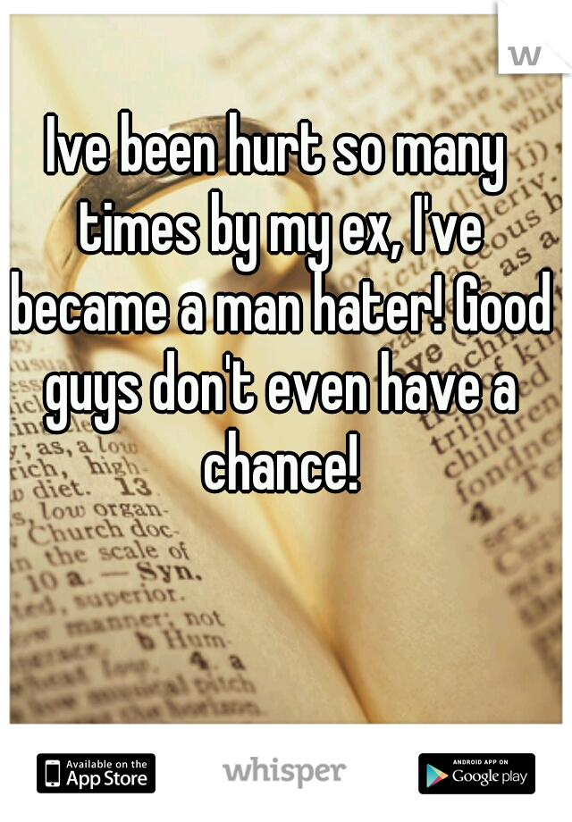 Ive been hurt so many times by my ex, I've became a man hater! Good guys don't even have a chance!