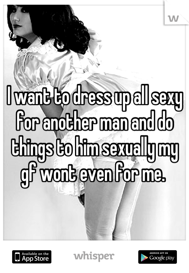 I want to dress up all sexy for another man and do things to him sexually my gf wont even for me.