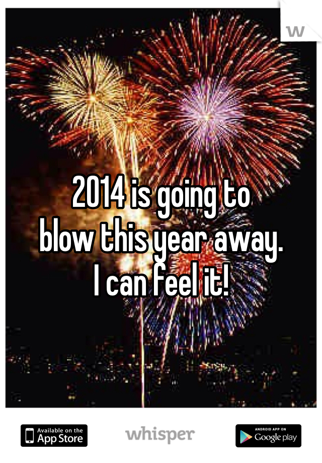 2014 is going to blow this year away. I can feel it!