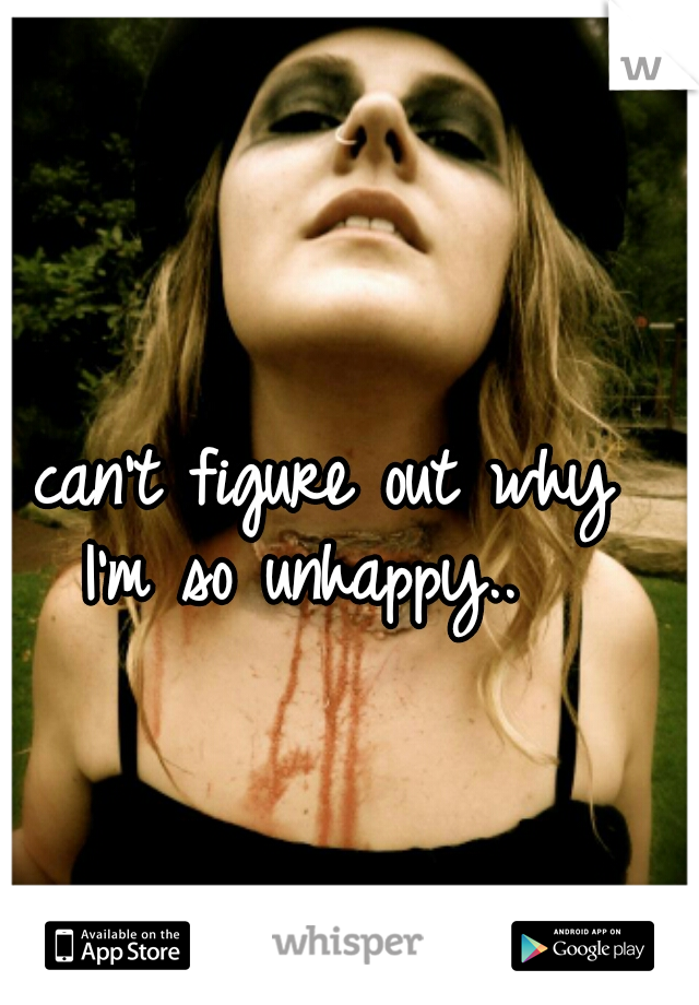 I can't figure out why I'm so unhappy..