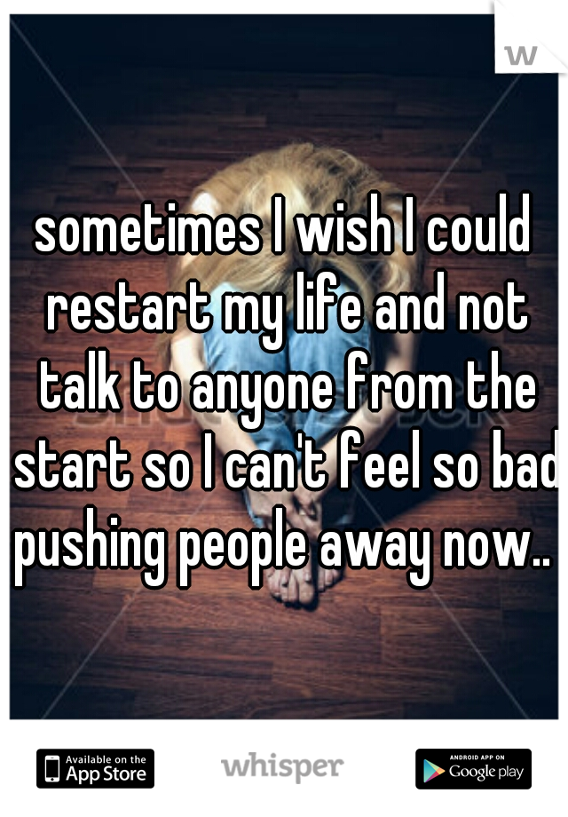 sometimes I wish I could restart my life and not talk to anyone from the start so I can't feel so bad pushing people away now..