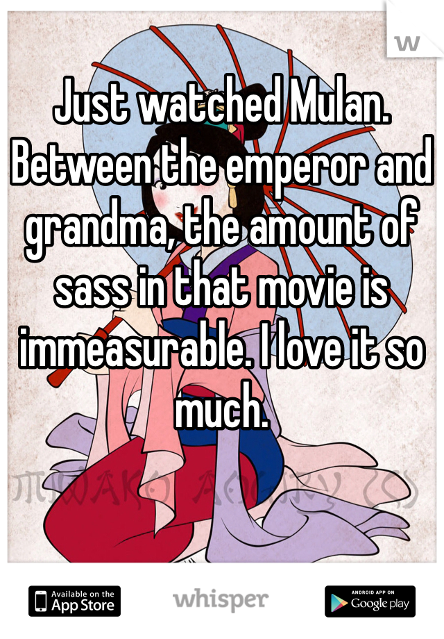 Just watched Mulan. Between the emperor and grandma, the amount of sass in that movie is immeasurable. I love it so much.