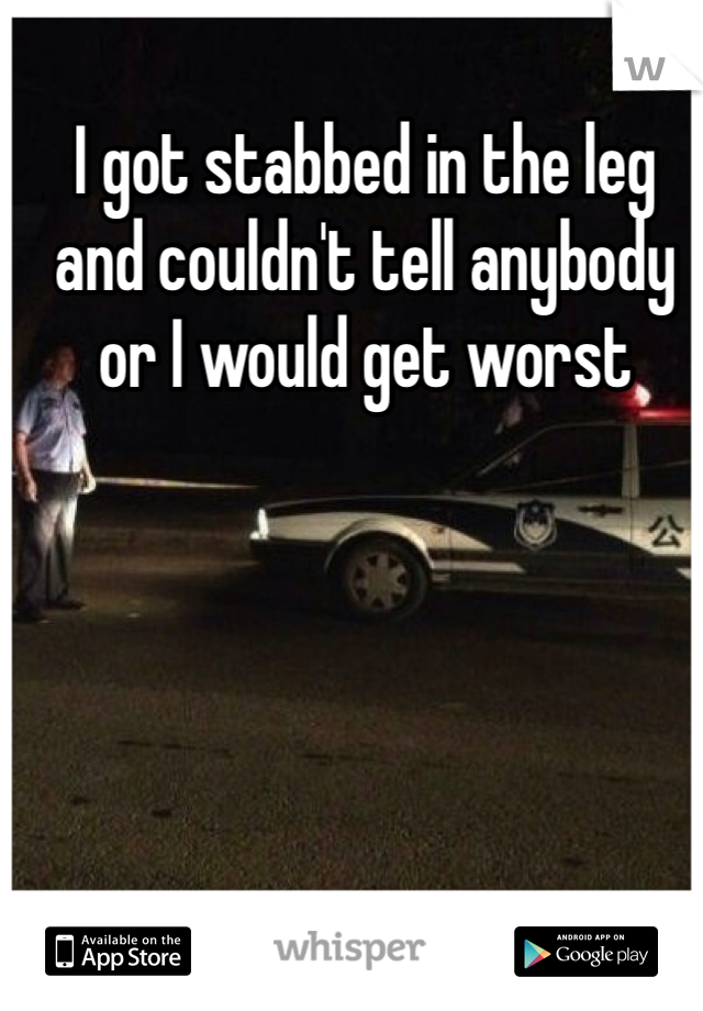 I got stabbed in the leg and couldn't tell anybody or I would get worst