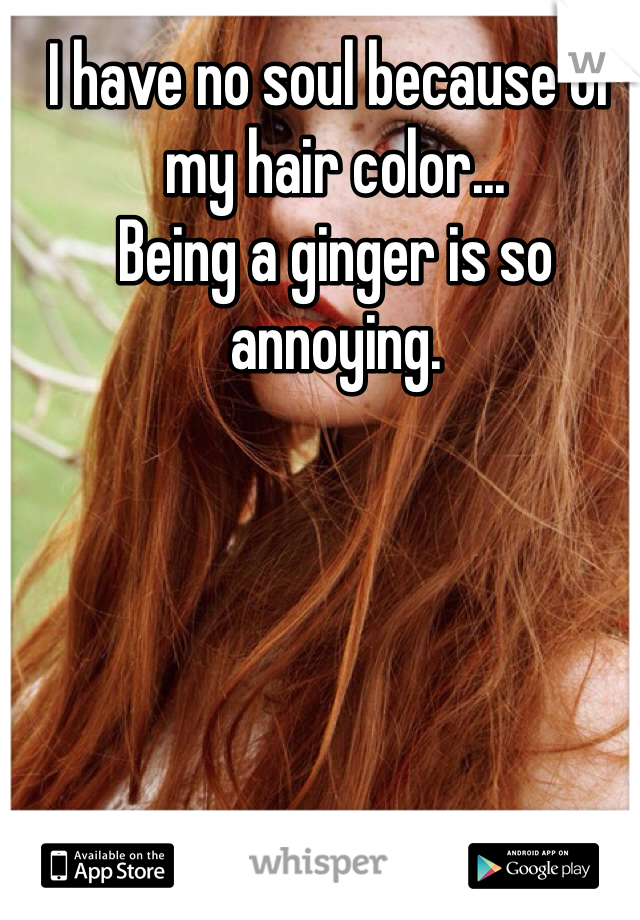 I have no soul because of my hair color... Being a ginger is so annoying.