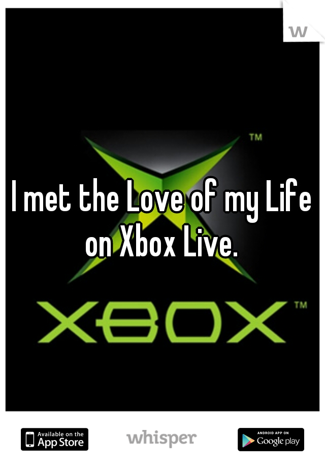 I met the Love of my Life on Xbox Live.