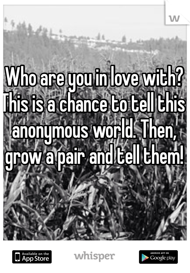 Who are you in love with? This is a chance to tell this anonymous world. Then, grow a pair and tell them!
