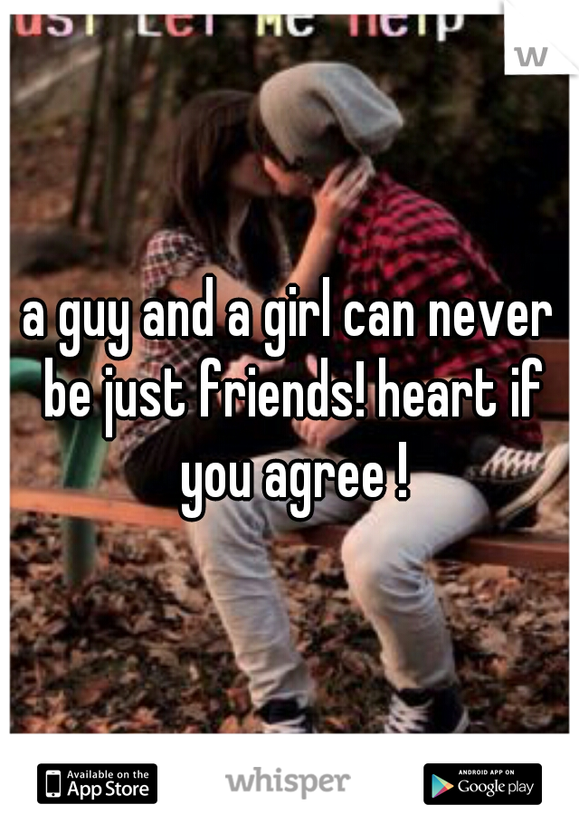 a guy and a girl can never be just friends! heart if you agree !