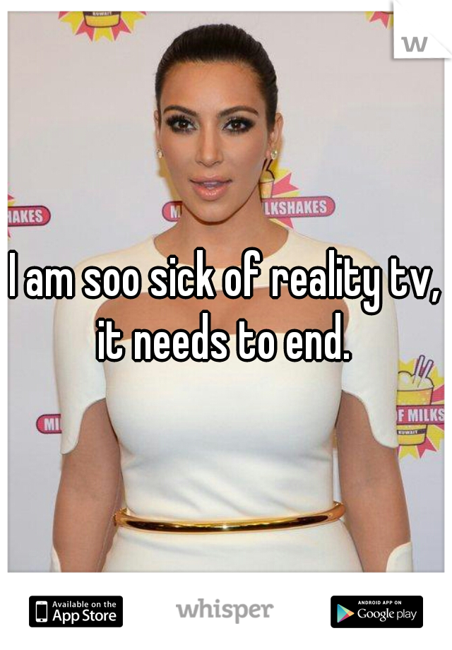 I am soo sick of reality tv, it needs to end.