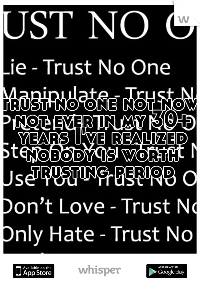 trust no one not now not ever in my 30+ years I've realized nobody is worth trusting period