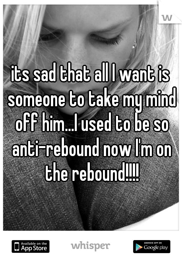 its sad that all I want is someone to take my mind off him...I used to be so anti-rebound now I'm on the rebound!!!!