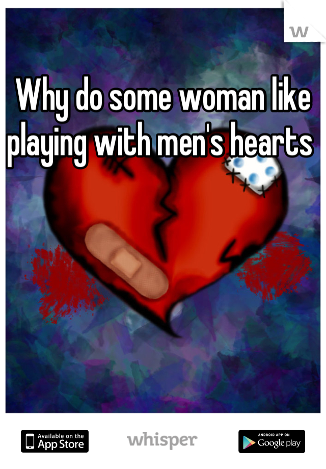 Why do some woman like playing with men's hearts