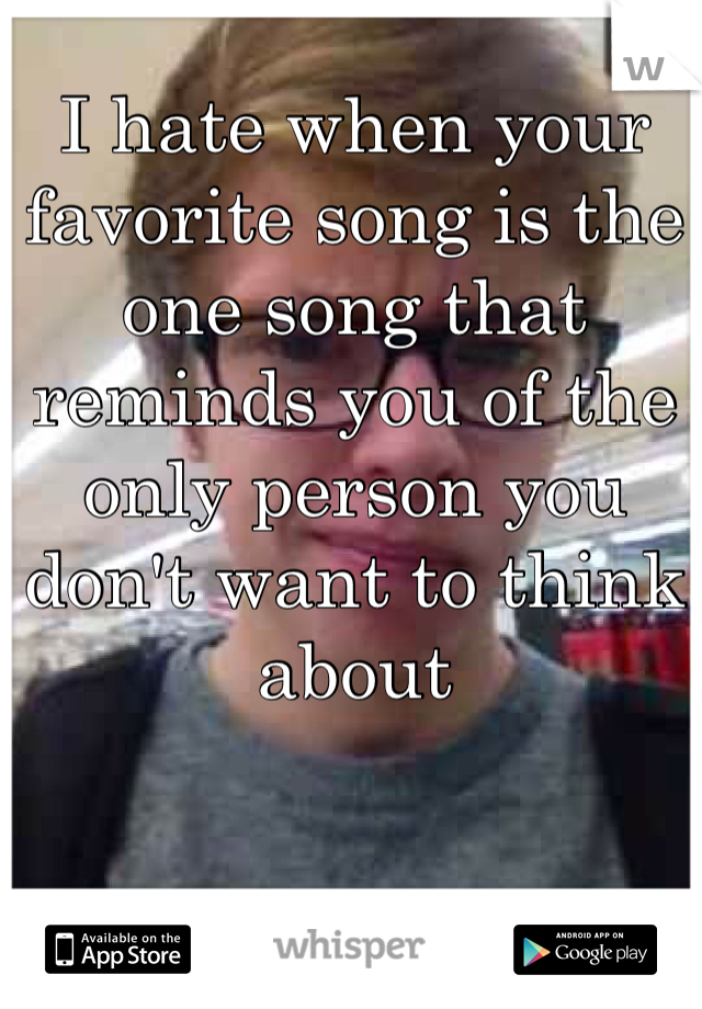 I hate when your favorite song is the one song that reminds you of the only person you don't want to think about