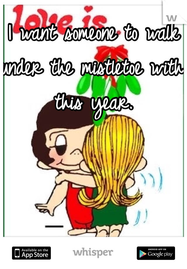 I want someone to walk under the mistletoe with this year.