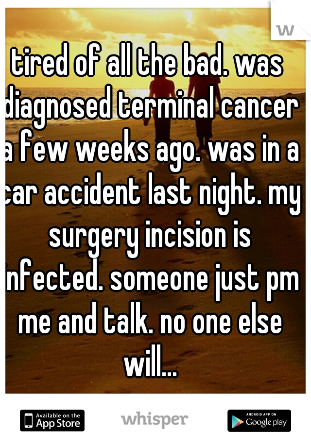 tired of all the bad. was diagnosed terminal cancer a few weeks ago. was in a car accident last night. my surgery incision is infected. someone just pm me and talk. no one else will...