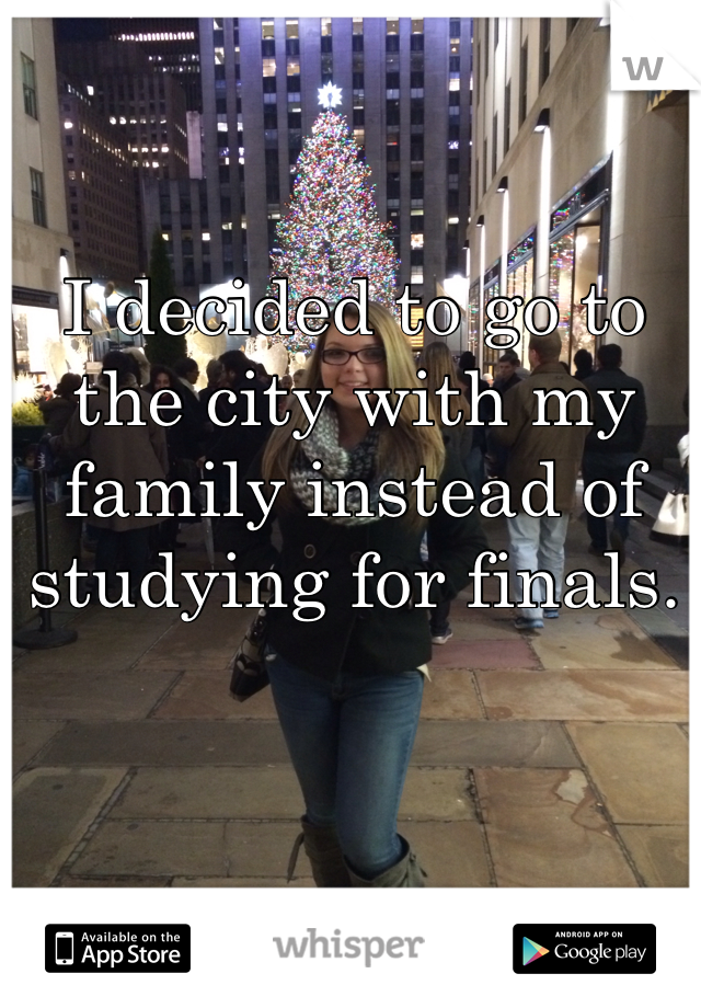 I decided to go to the city with my family instead of studying for finals.
