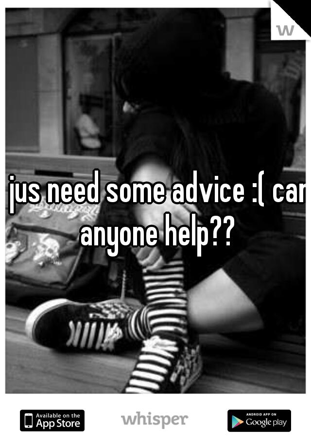 I jus need some advice :( can anyone help??