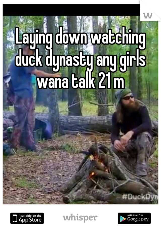 Laying down watching duck dynasty any girls wana talk 21 m