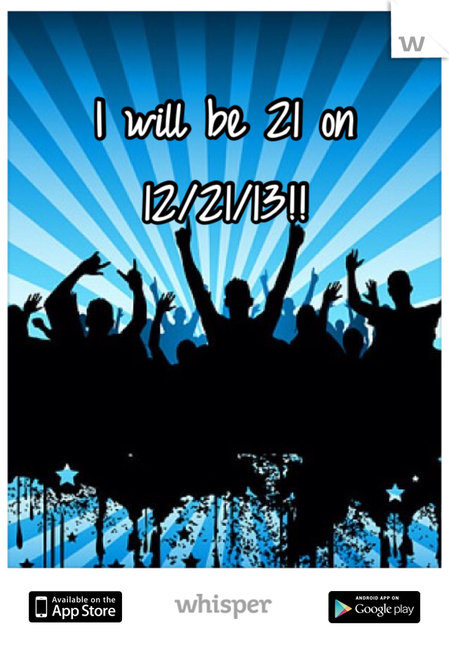 I will be 21 on 12/21/13!!