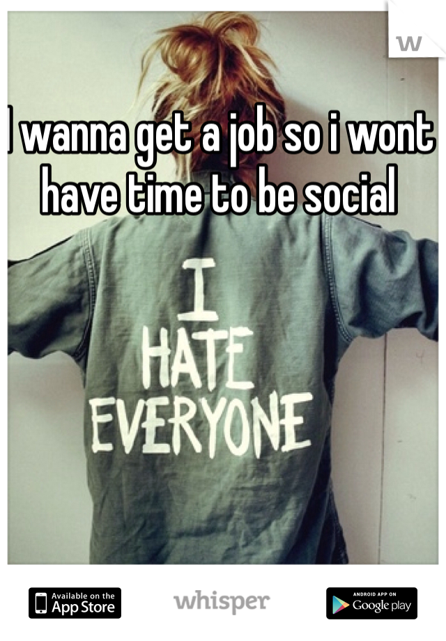 I wanna get a job so i wont have time to be social