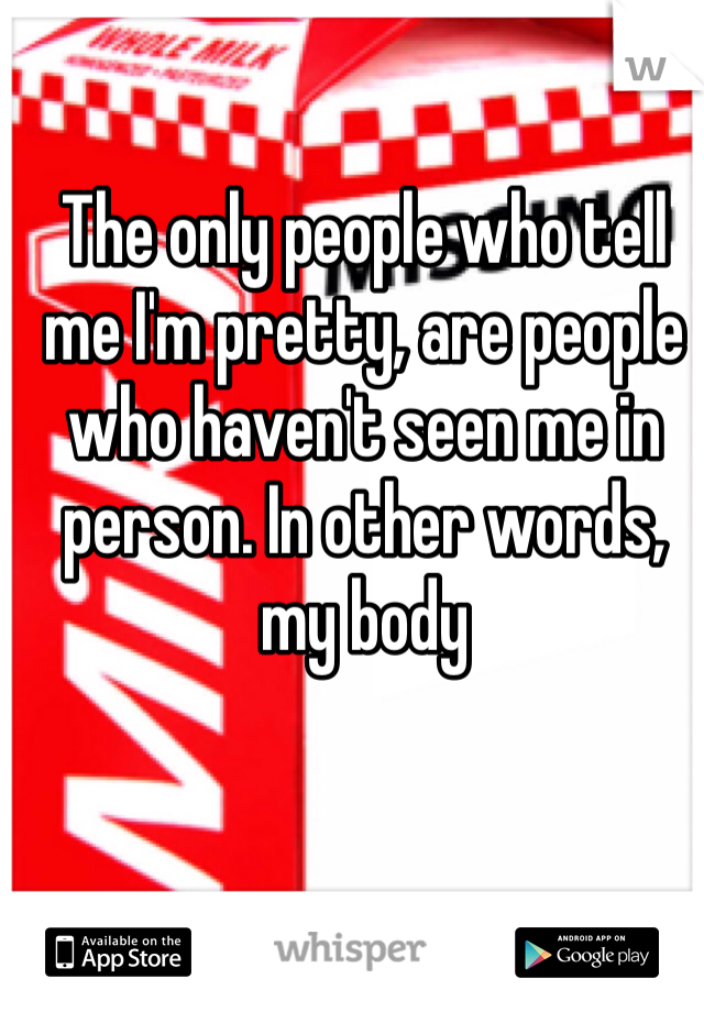 The only people who tell me I'm pretty, are people who haven't seen me in person. In other words, my body