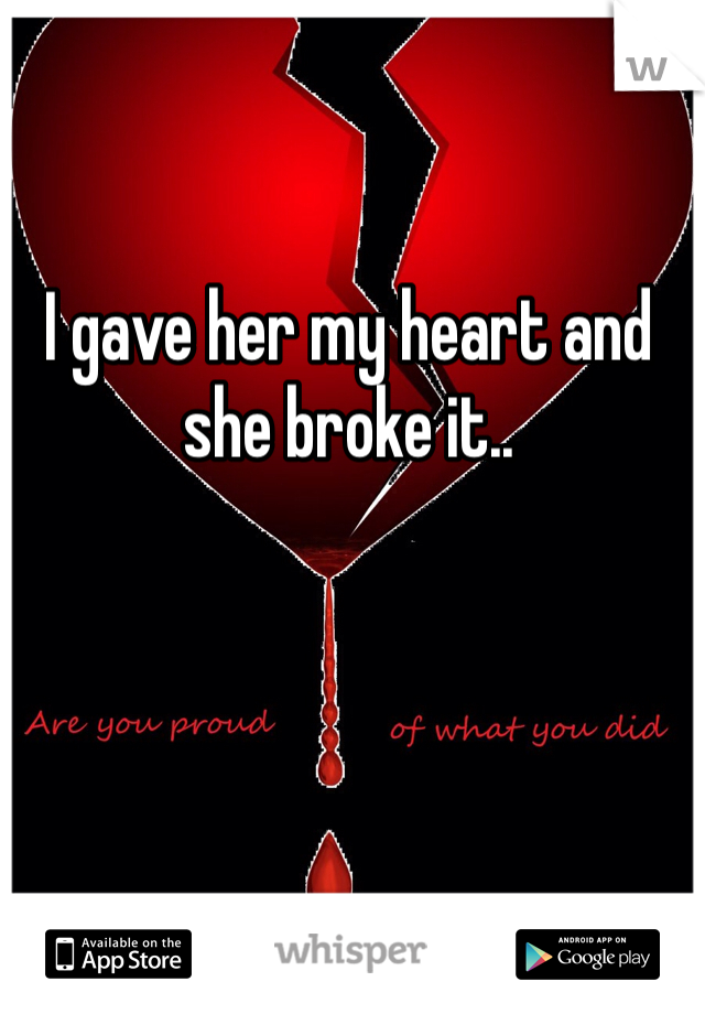 I gave her my heart and she broke it..