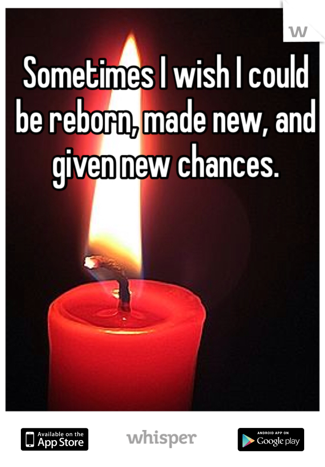 Sometimes I wish I could be reborn, made new, and given new chances.