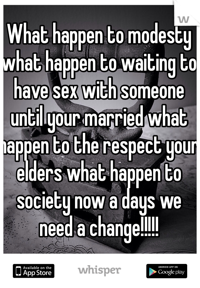 What happen to modesty what happen to waiting to have sex with someone until your married what happen to the respect your elders what happen to society now a days we need a change!!!!!