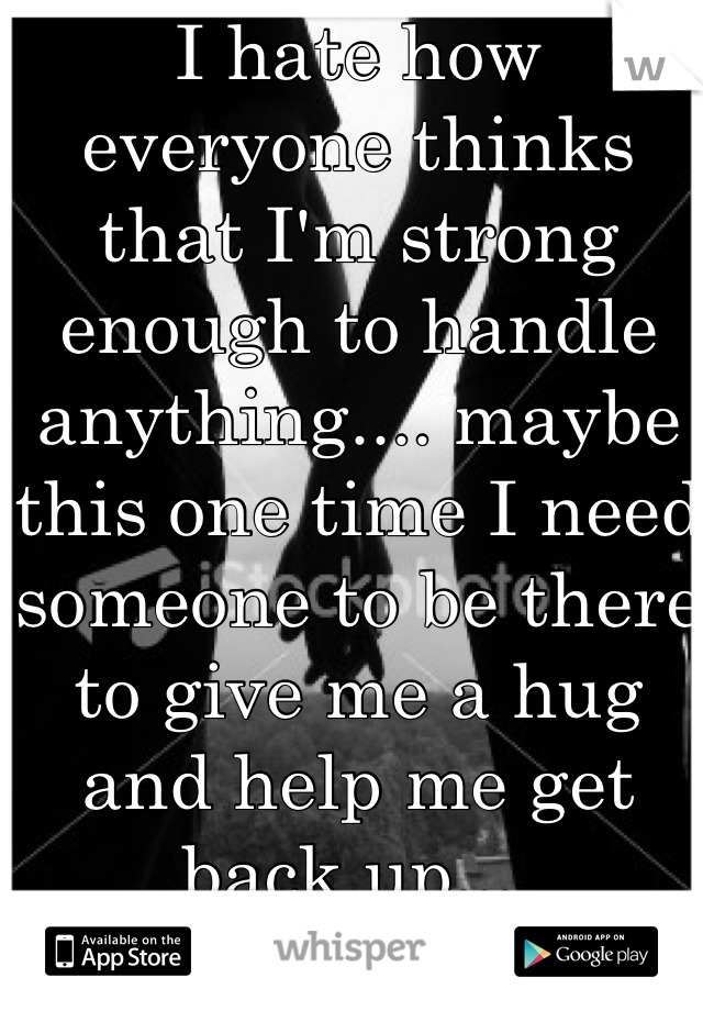 I hate how everyone thinks that I'm strong enough to handle anything.... maybe this one time I need someone to be there to give me a hug and help me get back up....