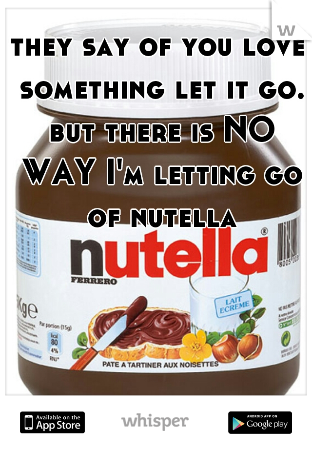 they say of you love something let it go. but there is NO WAY I'm letting go of nutella