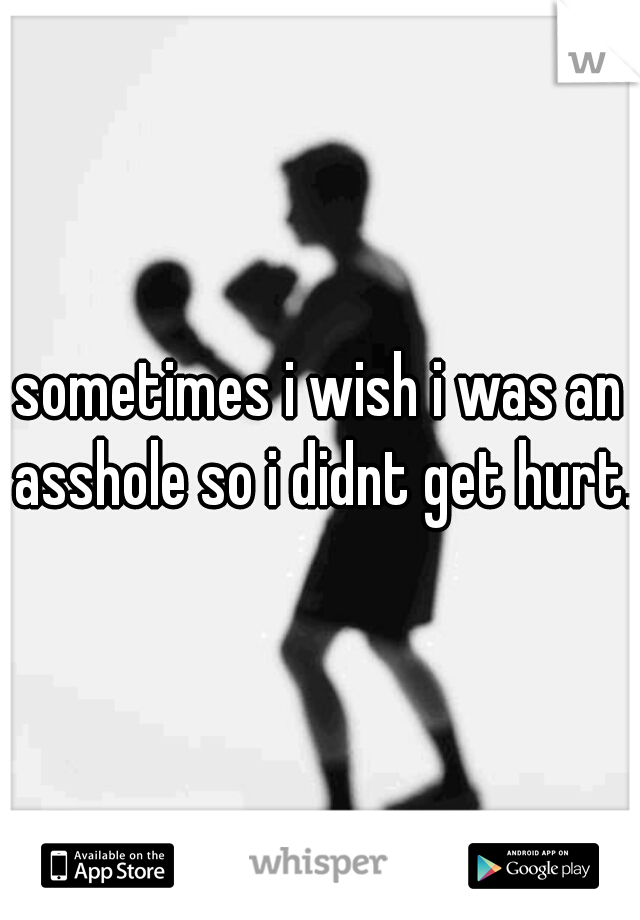 sometimes i wish i was an asshole so i didnt get hurt.