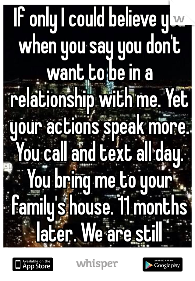 "If only I could believe you when you say you don't want to be in a relationship with me. Yet your actions speak more. You call and text all day. You bring me to your family's house. 11 months later. We are still ""friends""."