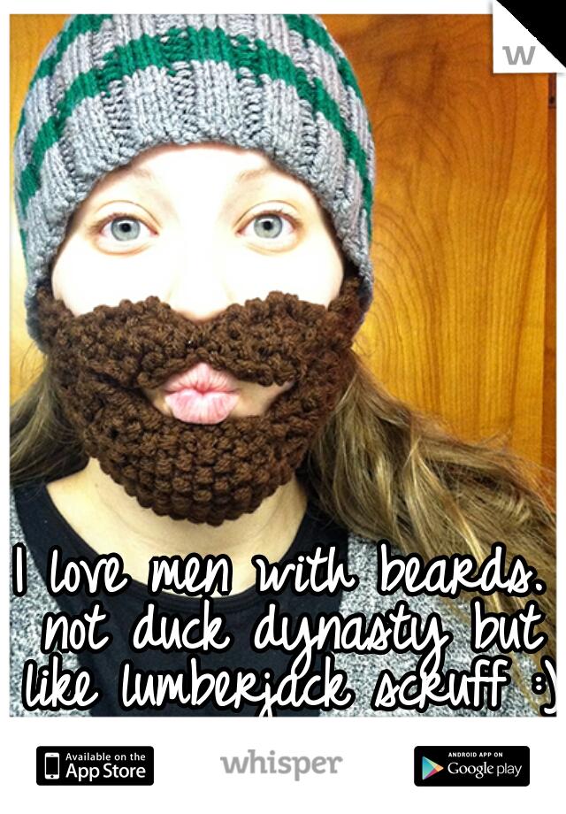 I love men with beards. not duck dynasty but like lumberjack scruff :)