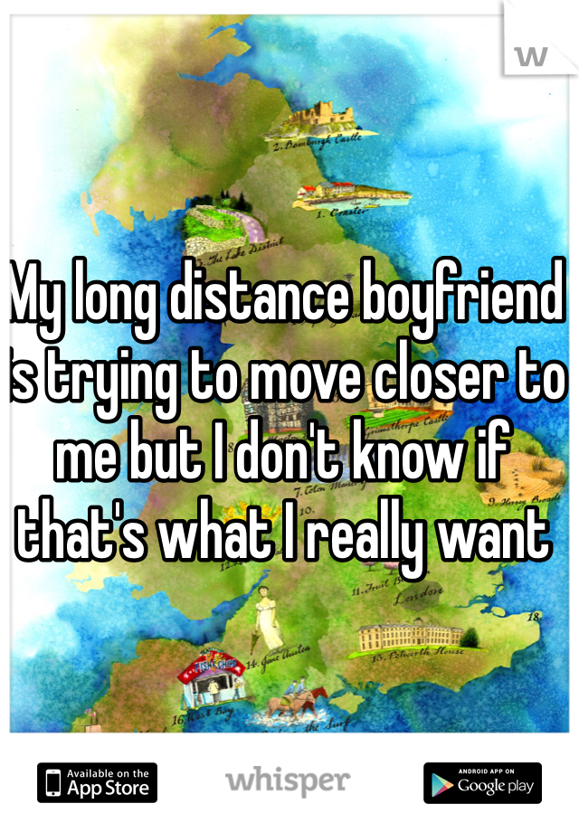 My long distance boyfriend is trying to move closer to me but I don't know if that's what I really want