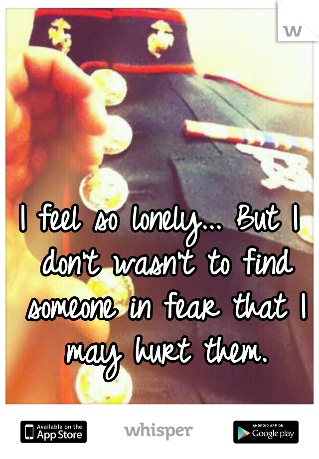 I feel so lonely... But I don't wasn't to find someone in fear that I may hurt them.