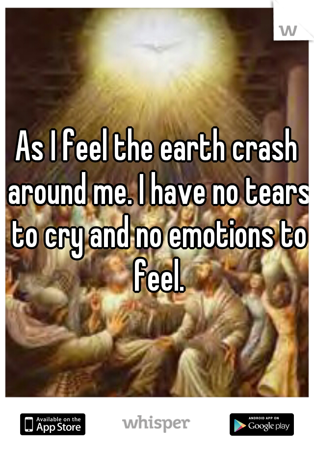 As I feel the earth crash around me. I have no tears to cry and no emotions to feel.