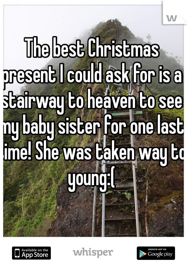 The best Christmas present I could ask for is a stairway to heaven to see my baby sister for one last time! She was taken way to young:(
