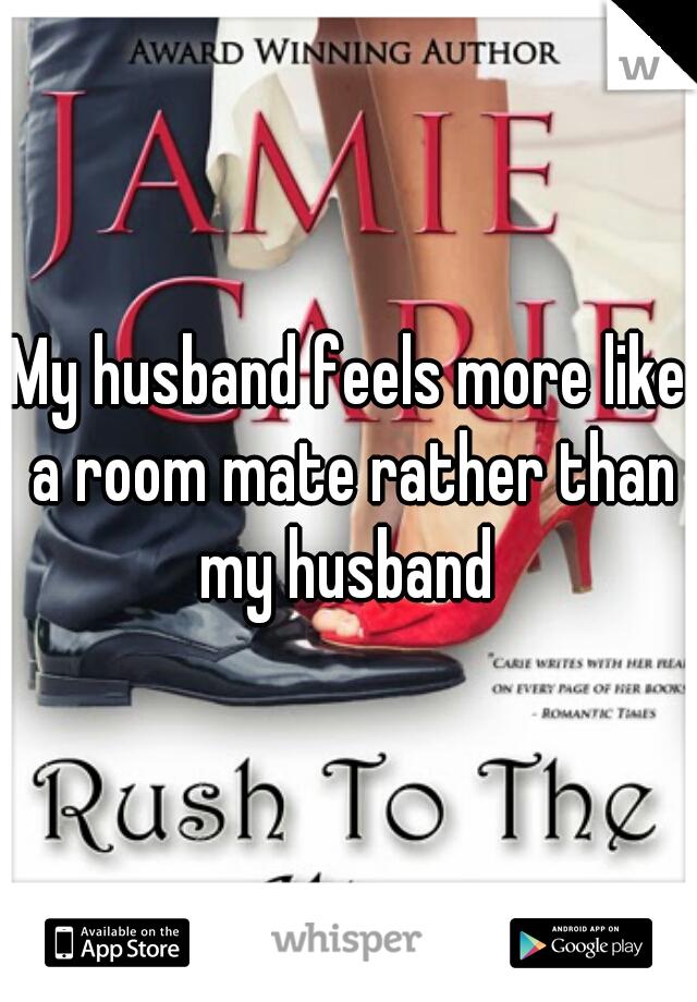 My husband feels more like a room mate rather than my husband