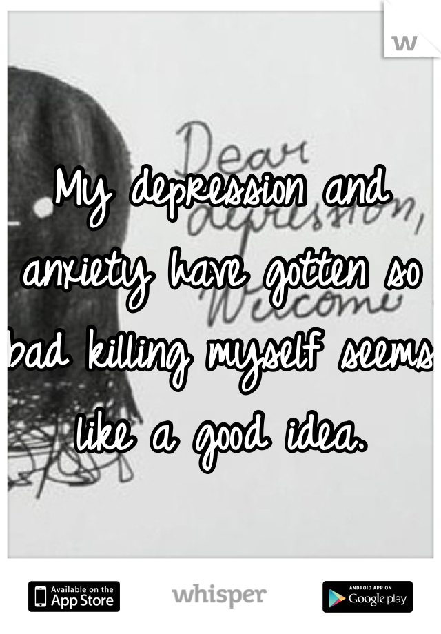 My depression and anxiety have gotten so bad killing myself seems like a good idea.