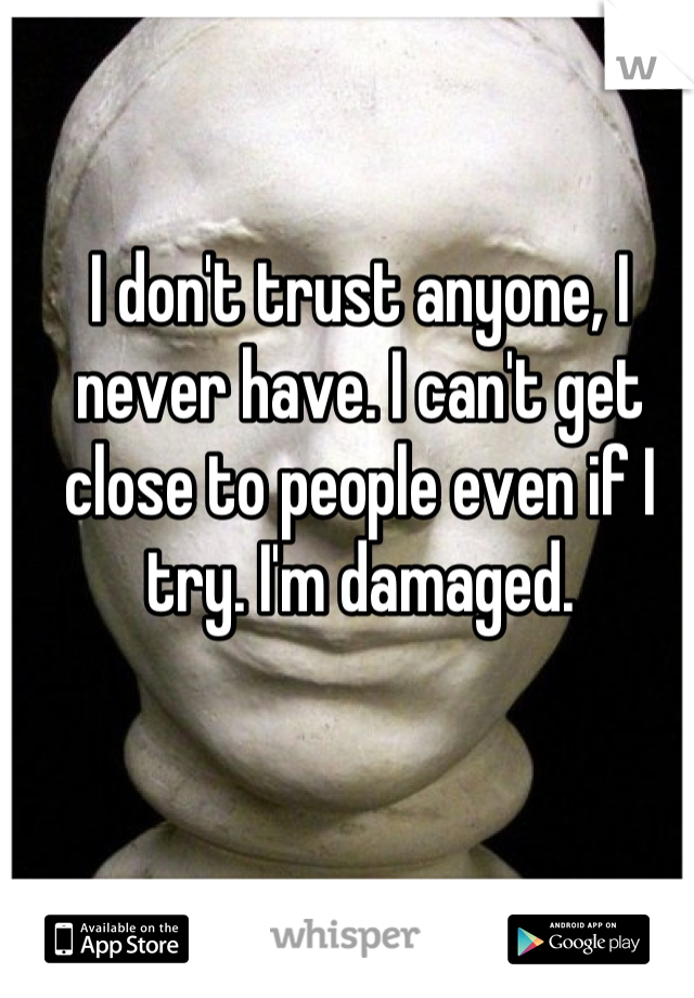 I don't trust anyone, I never have. I can't get close to people even if I try. I'm damaged.
