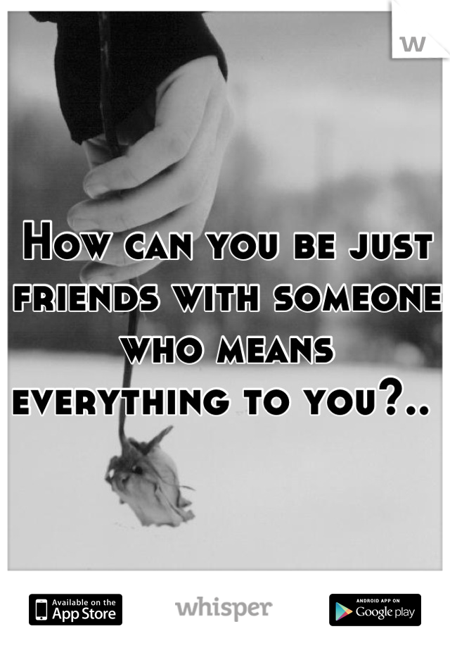How can you be just friends with someone who means everything to you?..