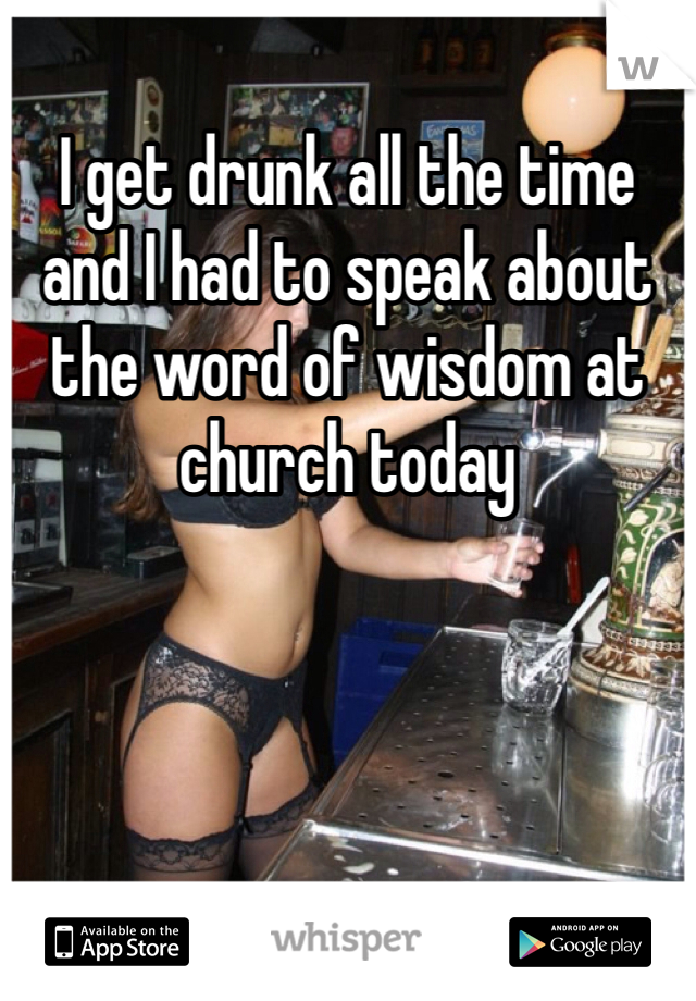 I get drunk all the time and I had to speak about the word of wisdom at church today