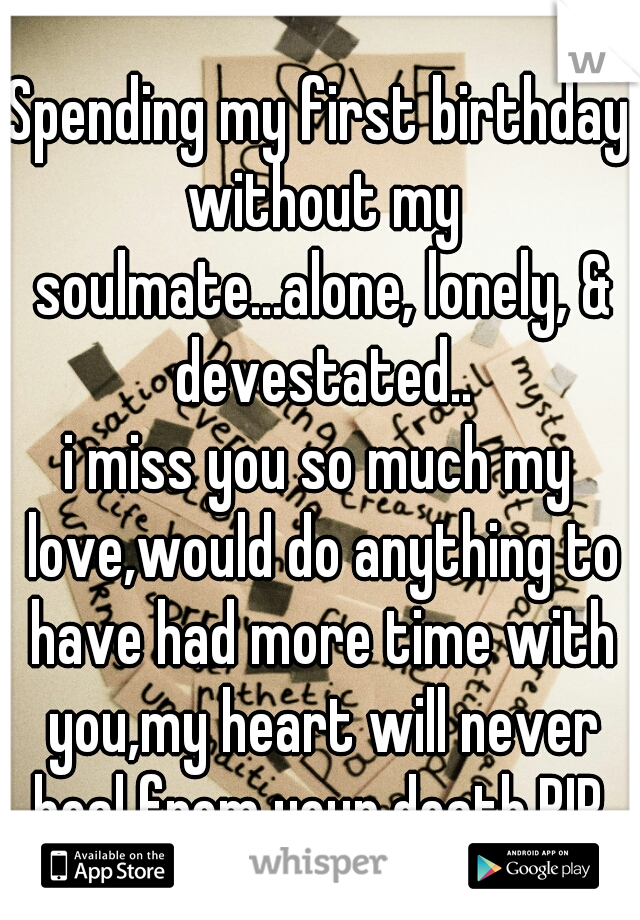Spending my first birthday without my soulmate...alone, lonely, & devestated.. i miss you so much my love,would do anything to have had more time with you,my heart will never heal from your death.RIP.