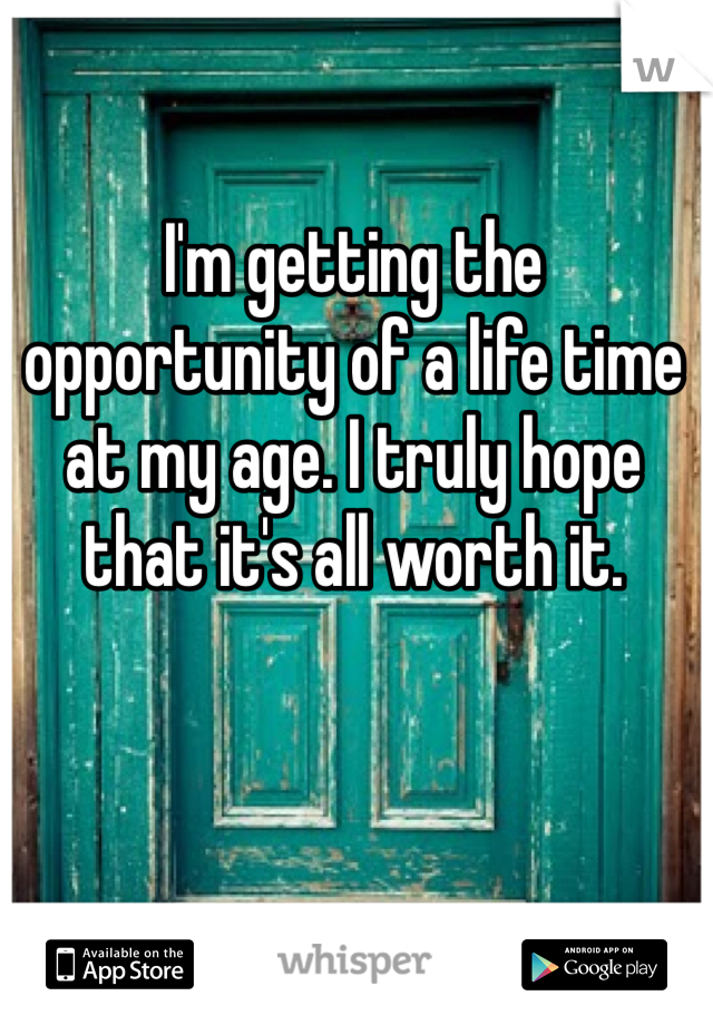 I'm getting the opportunity of a life time at my age. I truly hope that it's all worth it.