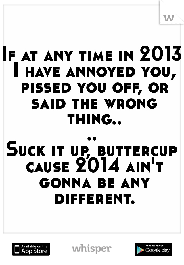 If at any time in 2013 I have annoyed you, pissed you off, or said the wrong thing.... Suck it up, buttercup cause 2014 ain't gonna be any different.