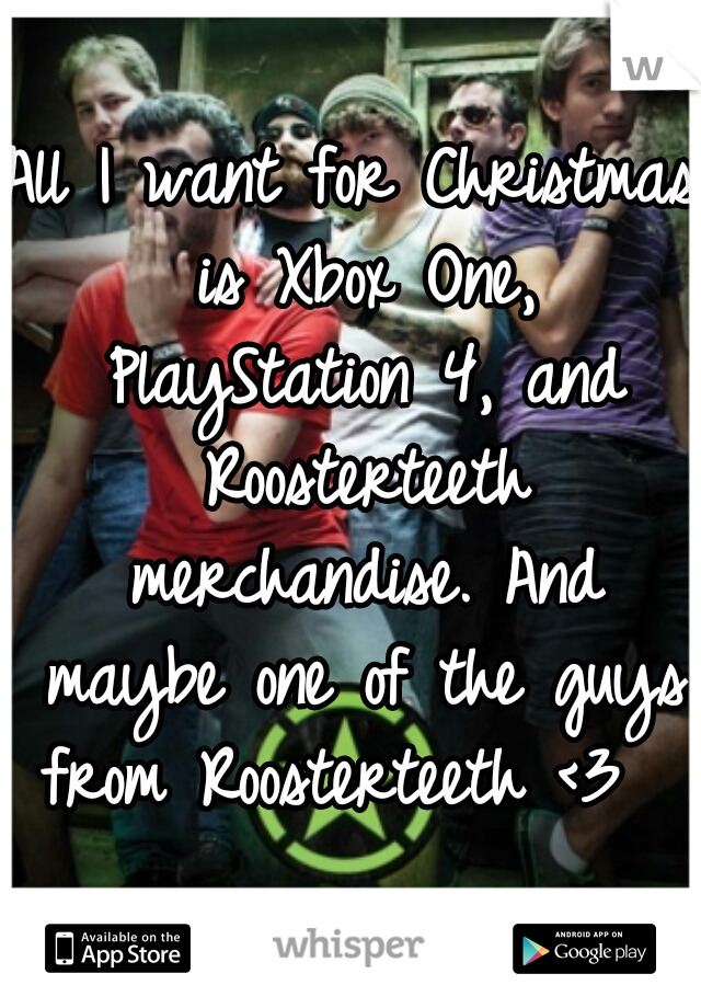 All I want for Christmas is Xbox One, PlayStation 4, and Roosterteeth merchandise. And maybe one of the guys from Roosterteeth <3