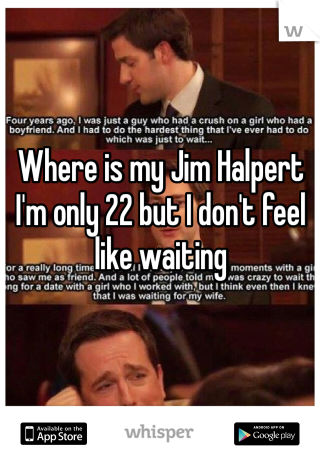 Where is my Jim Halpert I'm only 22 but I don't feel like waiting