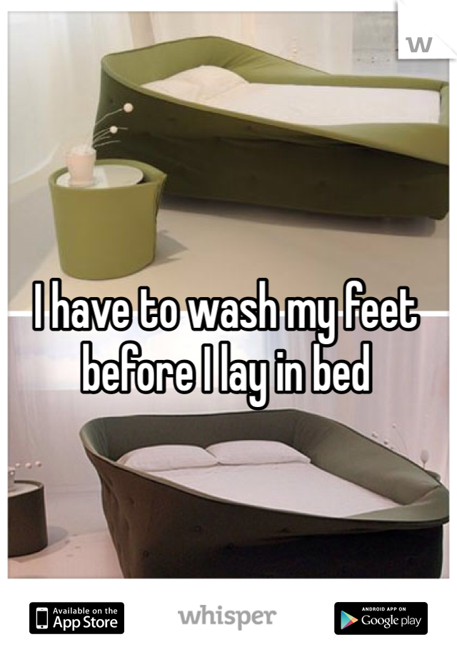 I have to wash my feet before I lay in bed