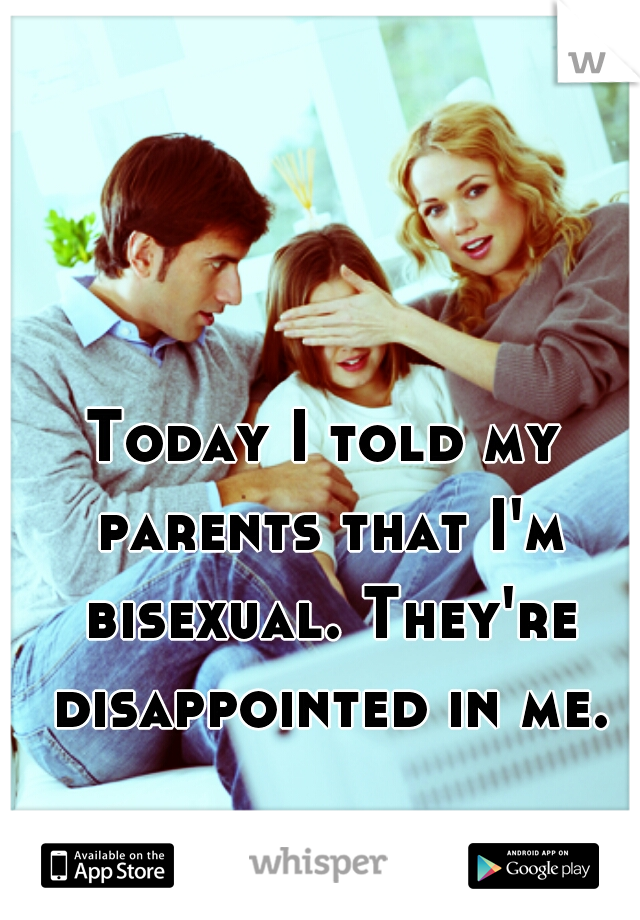 Today I told my parents that I'm bisexual. They're disappointed in me.