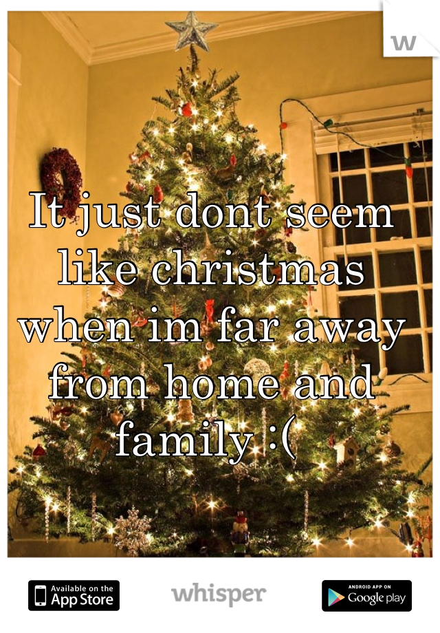 It just dont seem like christmas when im far away from home and family :(